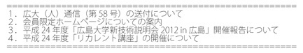 1. 広大(人)通信(第58号)の送付について 2. 会員限定ホームページについての案内 3. 平成24年度「広島大学新技術説明会2012 in 広島」開催報告について 4. 平成24年度「リカレント講座」の開催について